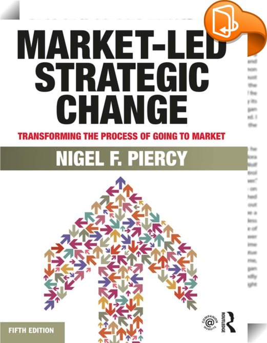 Market-Led Strategic Change: A Guide To Transforming The Process Of Going To Market